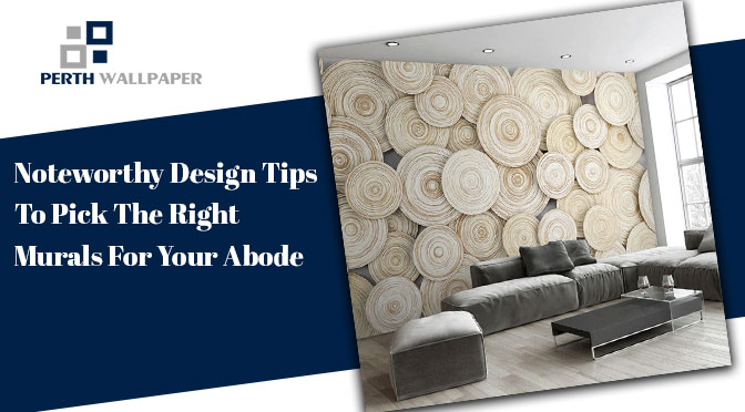 Noteworthy Design Tips To Pick The Right Murals For Your Abode