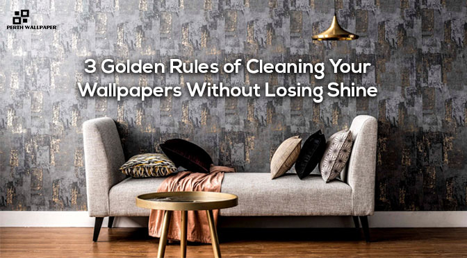 3 golden rules of cleaning your wallpapers without losing shine