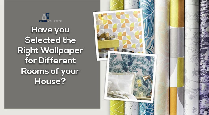 Have You Selected the Right Wallpaper for Different Rooms of Your House?
