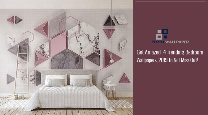 Get Amazed- 4 Trending Bedroom Wallpapers, 2019 To Not Miss Out!