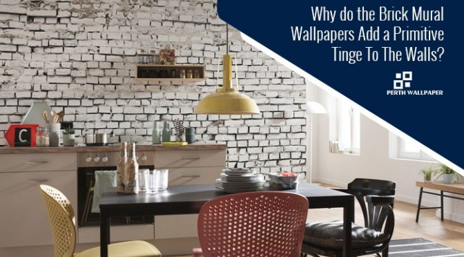 Why do the Brick Mural Wallpapers Add a Primitive Tinge To The Walls?