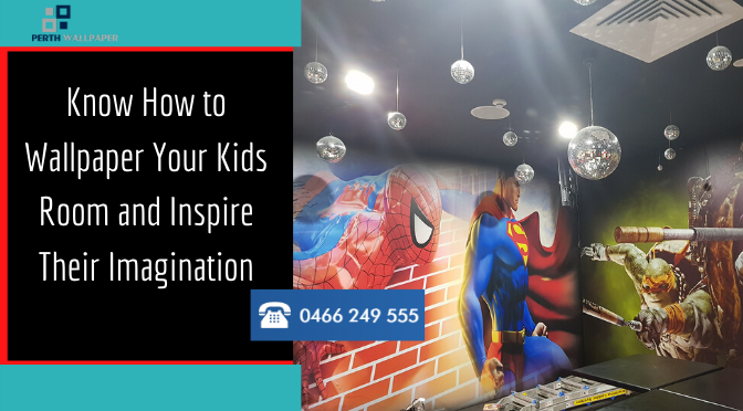 Know How to Wallpaper Your Kids Room and Inspire Their Imagination